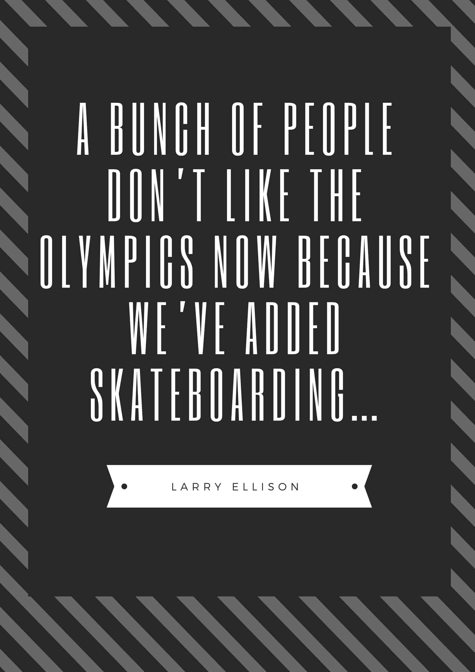 A BUNCH OF PEOPLE DON'T LIKE THE OLYMPICS NOW BECAUSE WE'VE ADDED SKATEBOARDING…