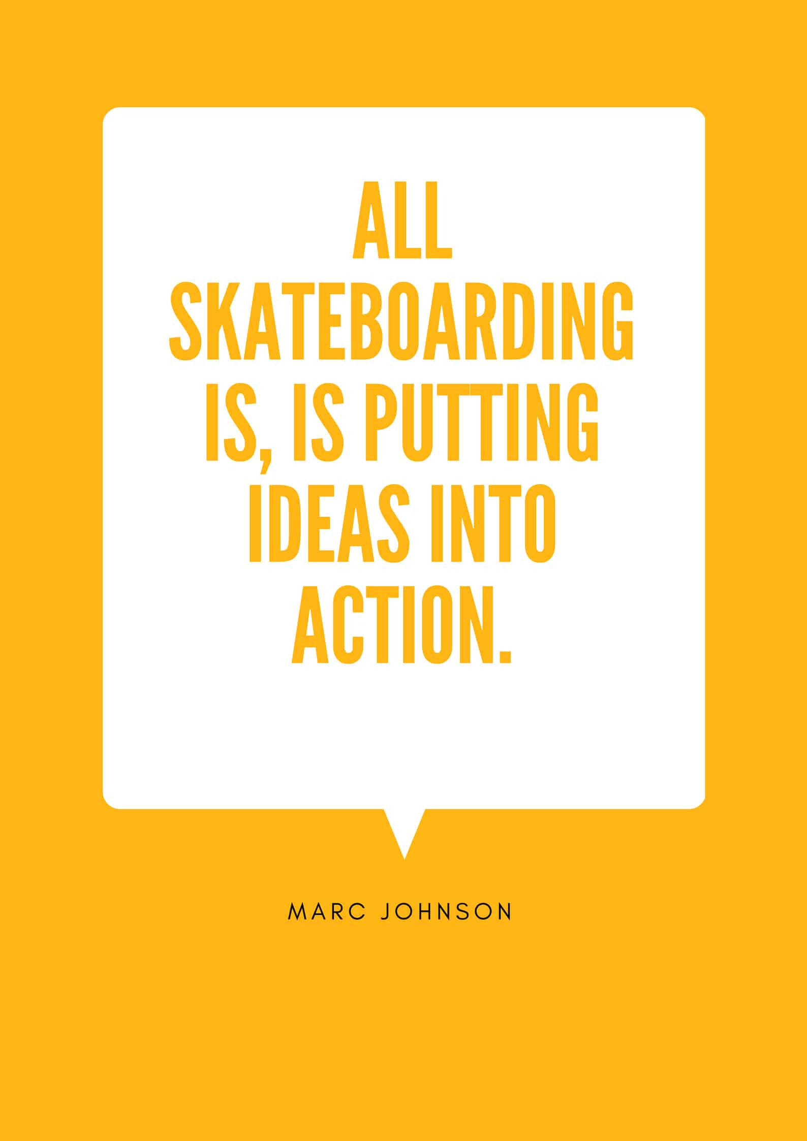 ALL SKATEBOARDING IS, IS PUTTING IDEAS INTO ACTION.