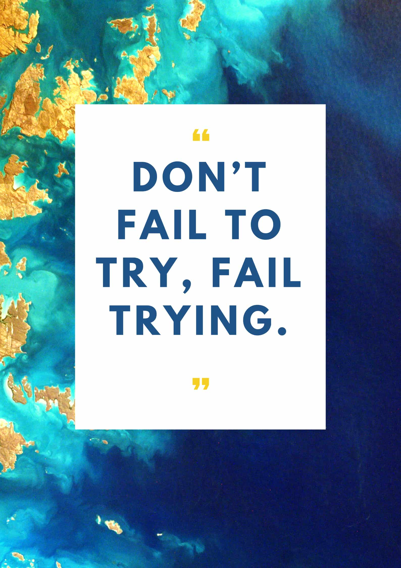 Don't fail to try, fail trying.
