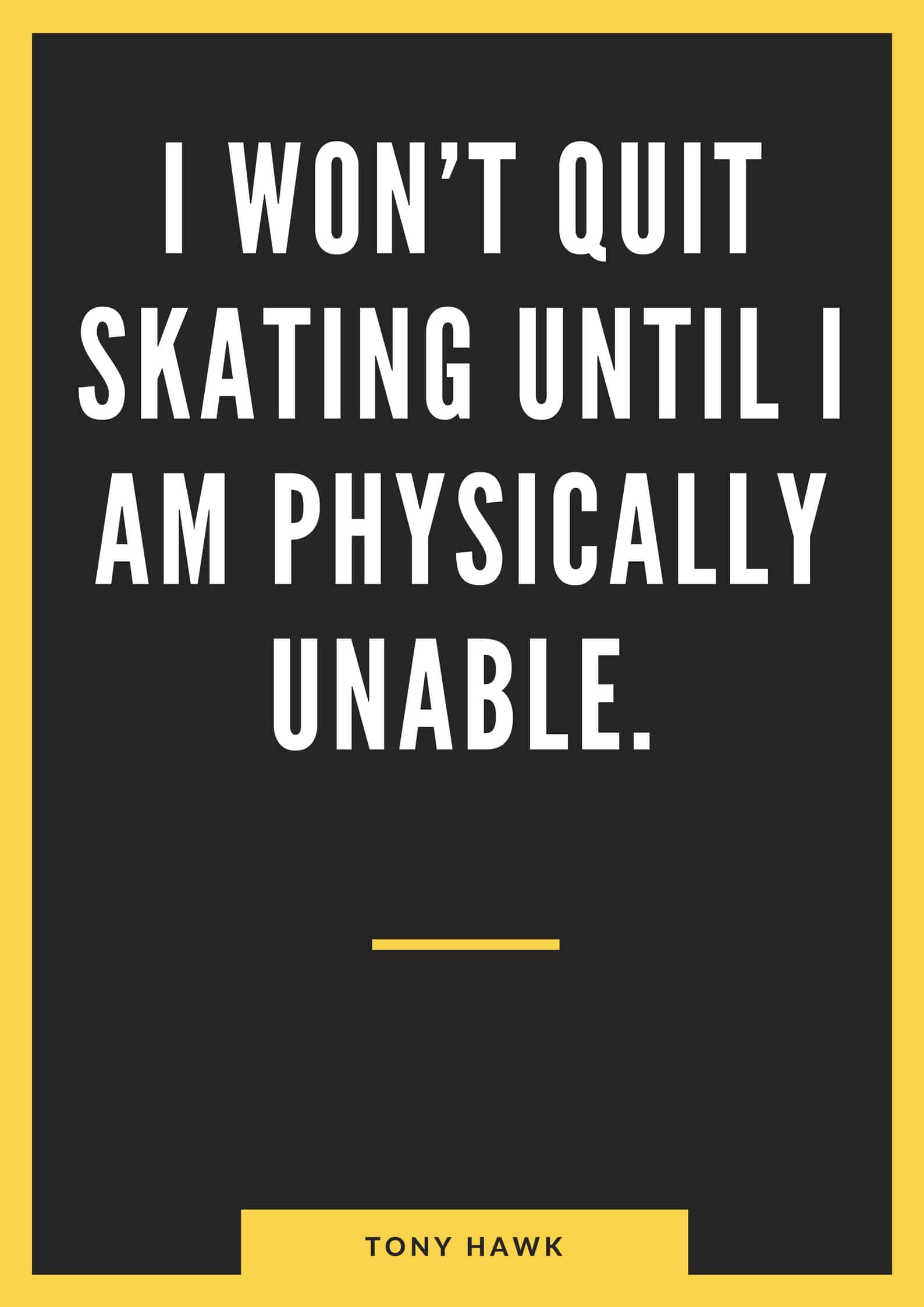 I won't quit skating until I am physically unable.