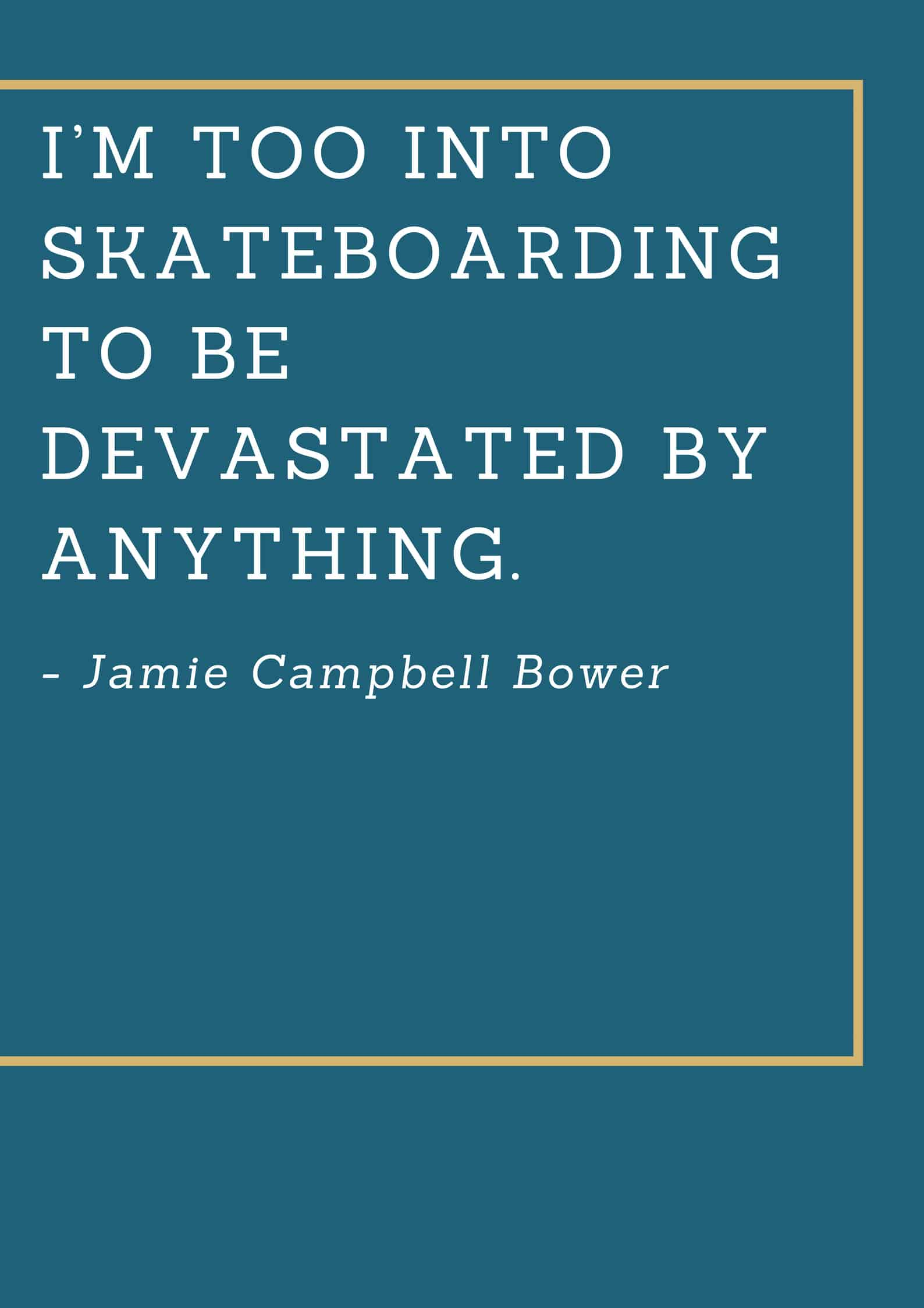 I'm too into skateboarding to be devastated by anything.