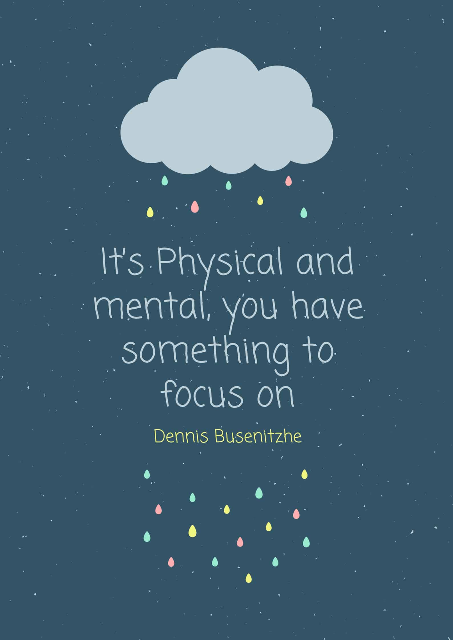 It's Physical and mental, you have something to focus on