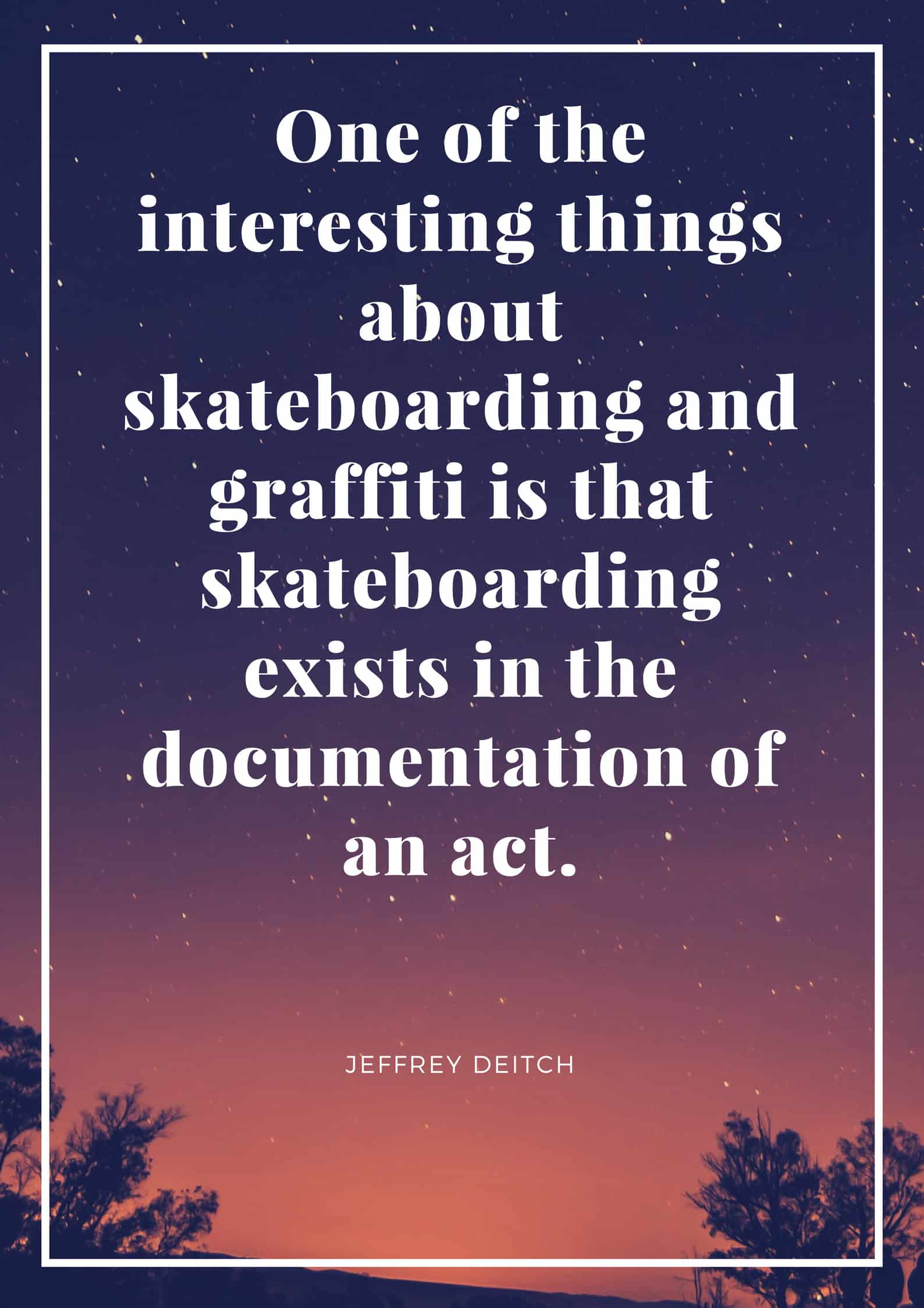 One of the interesting things about skateboarding and graffiti is that skateboarding exists in the documentation of an act.