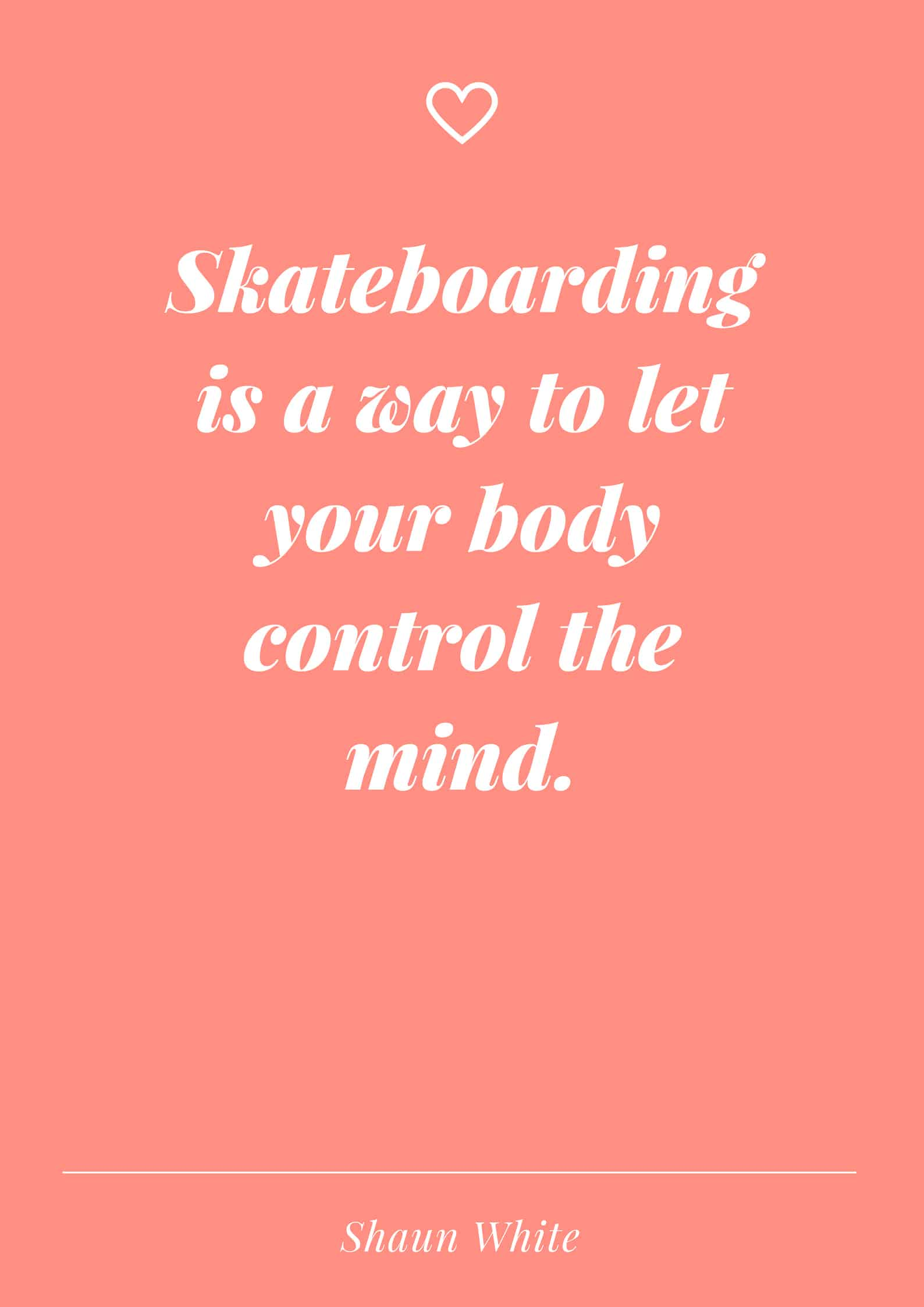 Skateboarding is a way to let your body control the mind.
