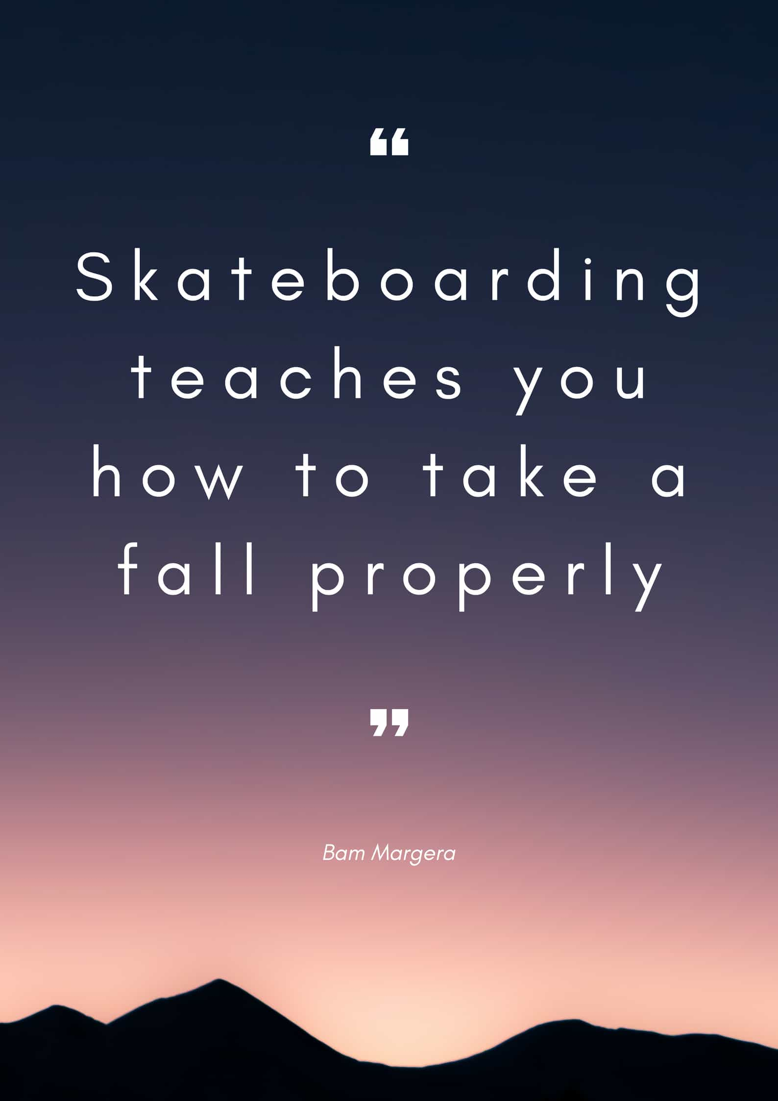 Skateboarding teaches you how to take a fall properly. Margera