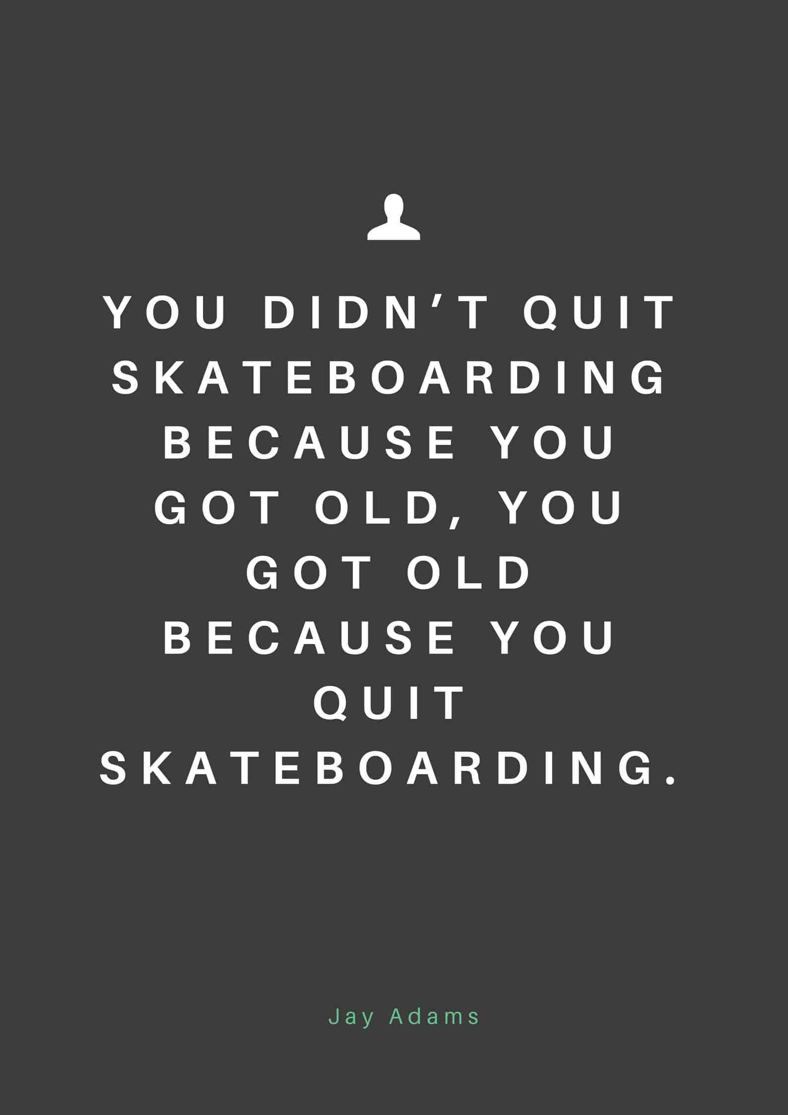 You didn't quit skateboarding because you got old, you got old because you quit skateboarding.